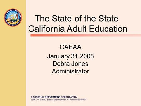CALIFORNIA DEPARTMENT OF EDUCATION Jack O'Connell, State Superintendent of Public Instruction The State of the State California Adult Education CAEAA January.
