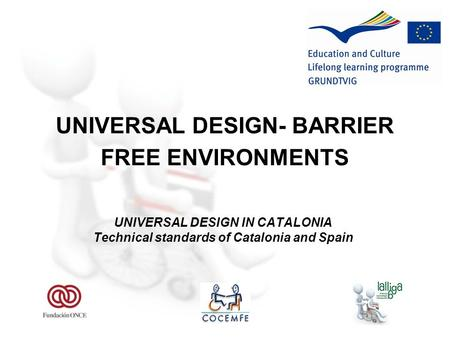 UNIVERSAL DESIGN- BARRIER FREE ENVIRONMENTS UNIVERSAL DESIGN IN CATALONIA Technical standards of Catalonia and Spain.