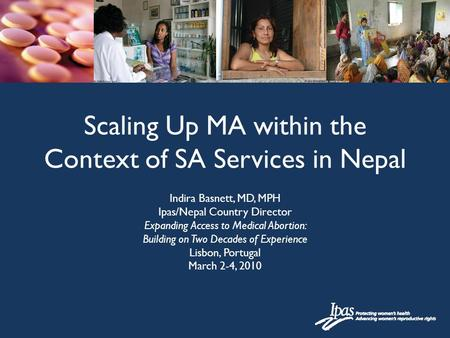 Scaling Up MA within the Context of SA Services in Nepal Indira Basnett, MD, MPH Ipas/Nepal Country Director Expanding Access to Medical Abortion: Building.