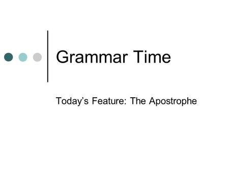 Grammar Time Today's Feature: The Apostrophe. Proper use of Apostrophes 1) To indicate the possessive of a noun a) The girl's hat b) The kid's phone If.