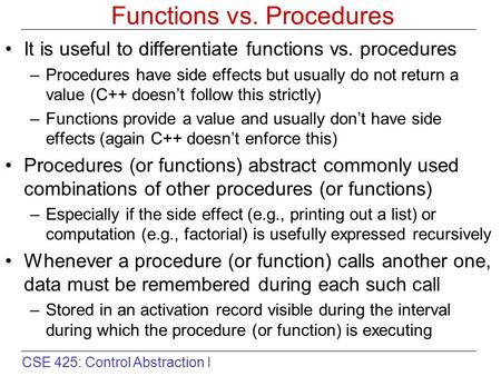 CSE 425: Control Abstraction I Functions vs. Procedures It is useful to differentiate functions vs. procedures –Procedures have side effects but usually.