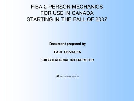 FIBA 2-PERSON MECHANICS FOR USE IN CANADA STARTING IN THE FALL OF 2007 Document prepared by PAUL DESHAIES CABO NATIONAL INTERPRETER © © Paul Deshaies,