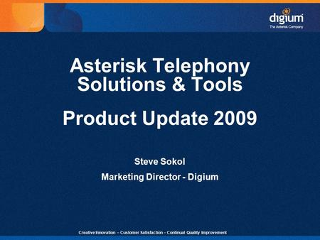 1 Creative Innovation – Customer Satisfaction – Continual Quality Improvement Asterisk Telephony Solutions & Tools Product Update 2009 Steve Sokol Marketing.