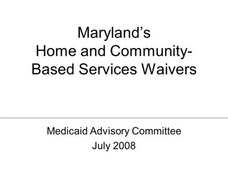 Maryland's Home and Community-Based Services Waivers Medicaid Advisory Committee – July 2008 Maryland's Home and Community- Based Services Waivers Medicaid.