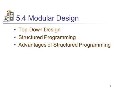 1 5.4 Modular Design Top-Down Design Structured Programming Advantages of Structured Programming.