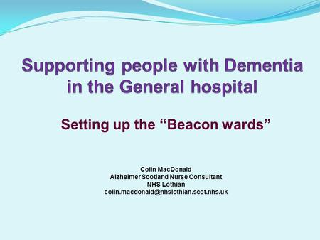 "Setting up the ""Beacon wards"" Colin MacDonald Alzheimer Scotland Nurse Consultant NHS Lothian"