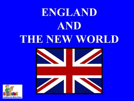 ENGLAND AND THE NEW WORLD SPAIN'S DOMINANCE A.Spain was wealthy, because of the conquistadors. B.Spain had a strong navy. C.France was at Civil War (until.