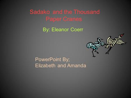 Sadako and the Thousand Paper Cranes By: Eleanor Coerr PowerPoint By; Elizabeth and Amanda.