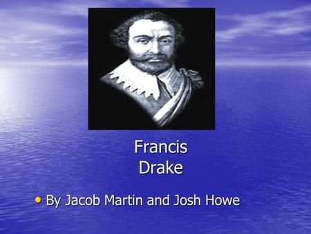 Francis Drake By Jacob Martin and Josh Howe By Jacob Martin and Josh Howe.
