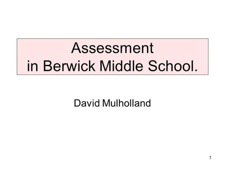 Assessment in Berwick Middle School. David Mulholland 1.