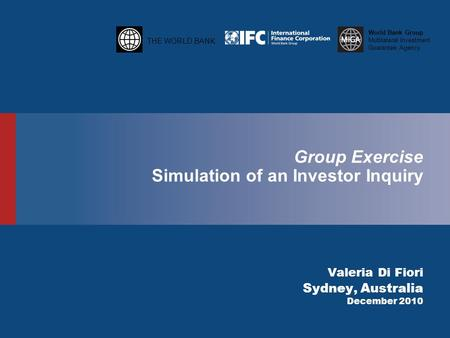 THE WORLD BANK World Bank Group Multilateral Investment Guarantee Agency Group Exercise Simulation of an Investor Inquiry Valeria Di Fiori Sydney, Australia.