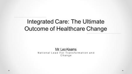 Integrated Care: The Ultimate Outcome of Healthcare Change Mr. Leo Kearns National Lead For Transformation and Change.
