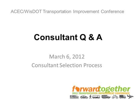 Consultant Q & A March 6, 2012 Consultant Selection Process ACEC/WisDOT Transportation Improvement Conference.