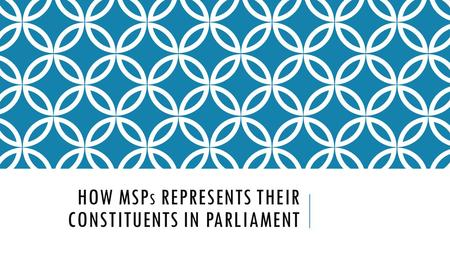 HOW MSP S REPRESENTS THEIR CONSTITUENTS IN PARLIAMENT.