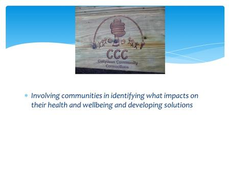  Involving communities in identifying what impacts on their health and wellbeing and developing solutions.