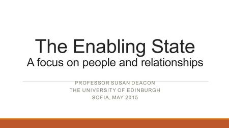 The Enabling State A focus on people and relationships PROFESSOR SUSAN DEACON THE UNIVERSITY OF EDINBURGH SOFIA, MAY 2015.