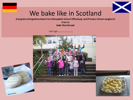 We bake like in Scotland 2nd grate (Integrationclass) from Hansjakob-School Offenburg and Primary School Langhurst tries to bake Shortbread Let's go…………………….