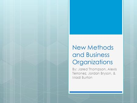 New Methods and Business Organizations By: Jared Thompson, Alexis Terronez, Jordan Bryson, & Madi Burton.