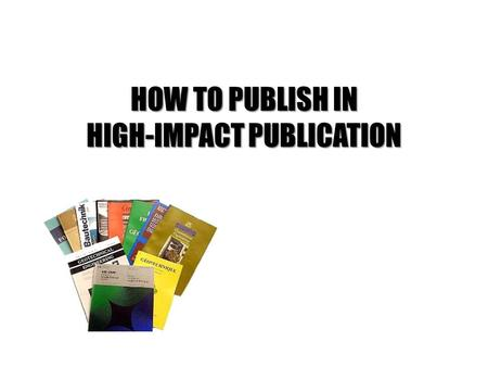 HOW TO PUBLISH IN HIGH-IMPACT PUBLICATION. At the end of this session, participants will be able to choose the method of measurement on research performance.