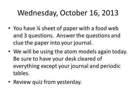 Wednesday, October 16, 2013 You have ¼ sheet of paper with a food web and 3 questions. Answer the questions and clue the paper into your journal. We will.