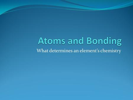 What determines an element's chemistry. When atoms combine they form compounds. Electrons of an atom are found in different energy levels. Valence electrons.