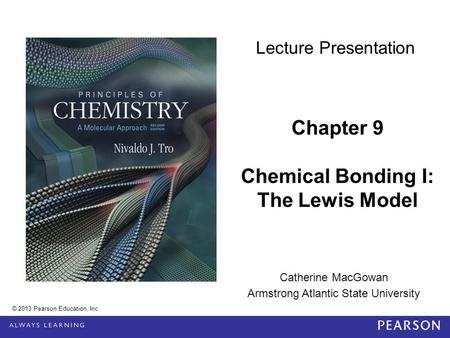 Catherine MacGowan Armstrong Atlantic State University Chapter 9 Chemical Bonding I: The Lewis Model © 2013 Pearson Education, Inc. Lecture Presentation.