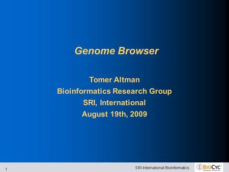 SRI International Bioinformatics 1 Genome Browser Tomer Altman Bioinformatics Research Group SRI, International August 19th, 2009.