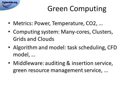 Green Computing Metrics: Power, Temperature, CO2, … Computing system: Many-cores, Clusters, Grids and Clouds Algorithm and model: task scheduling, CFD.