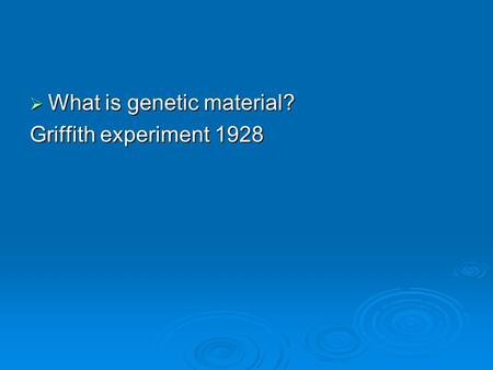  What is genetic material? Griffith experiment 1928.