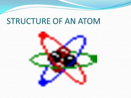STRUCTURE OF AN ATOM. ELECTRON - the NEGATIVE particles surrounding the nucleus of an atom. discovered by JOSEPH JOHN THOMPSON.