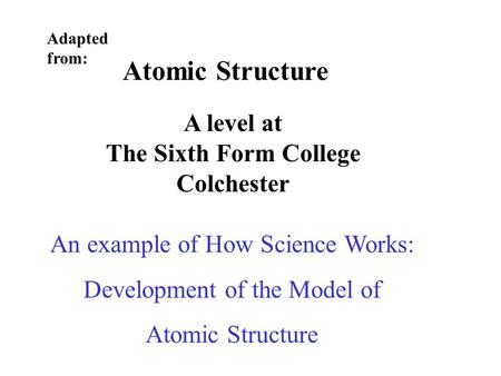 Atomic Structure A level at The Sixth Form College Colchester Adapted from: An example of How Science Works: Development of the Model of Atomic Structure.