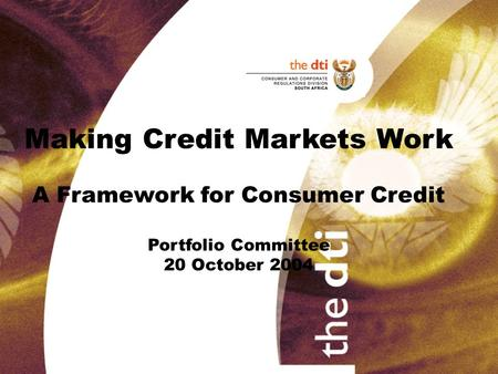 Making Credit Markets Work A Framework for Consumer Credit Portfolio Committee 20 October 2004.