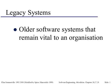 ©Ian Sommerville 1995/2000 (Modified by Spiros Mancoridis 1999) Software Engineering, 6th edition. Chapters 26,27,28 Slide 1 Legacy Systems l Older software.