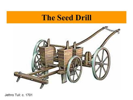 The Seed Drill Jethro Tull: c. 1701. The Coming of the Railroads: The Steam Engine Thomas Newcomen The steam engine Water Pump (1709)