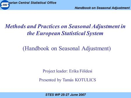 Hungarian Central Statistical Office Handbook on Seasonal Adjustment STES WP 25-27 June 2007 Methods and Practices on Seasonal Adjustment in the European.