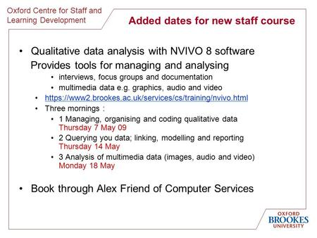 Oxford Centre for Staff and Learning Development Added dates for new staff course Qualitative data analysis with NVIVO 8 software Provides tools for managing.
