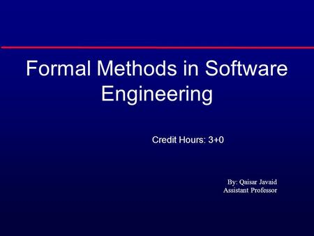 Formal Methods in Software Engineering Credit Hours: 3+0 By: Qaisar Javaid Assistant Professor.