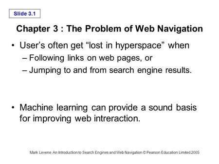 Mark Levene, An Introduction to Search Engines and Web Navigation © Pearson Education Limited 2005 Slide 3.1 Chapter 3 : The Problem of Web Navigation.