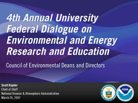 4th Annual University Federal Dialogue on Environmental and Energy Research and Education Scott Rayder Chief of Staff National Oceanic & Atmospheric Administration.