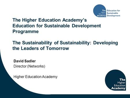 The Higher Education Academy's Education for Sustainable Development Programme The Sustainability of Sustainability: Developing the Leaders of Tomorrow.