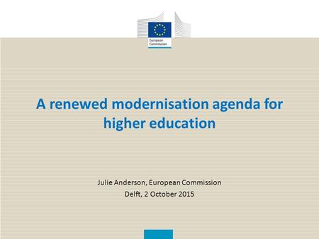 A renewed modernisation agenda for higher education Julie Anderson, European Commission Delft, 2 October 2015.