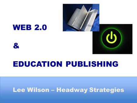 WEB 2.0 & EDUCATION PUBLISHING Lee Wilson – Headway Strategies.
