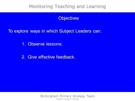 Birmingham Primary Strategy Team Subject Leader Training Monitoring Teaching and Learning Objectives To explore ways in which Subject Leaders can: 1. Observe.