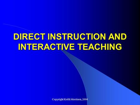 Copyright Keith Morrison, 2004 DIRECT INSTRUCTION AND INTERACTIVE TEACHING.