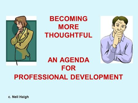 BECOMING MORE THOUGHTFUL AN AGENDA FOR PROFESSIONAL DEVELOPMENT c. Neil Haigh.