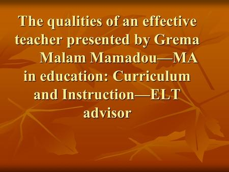 The qualities of an effective teacher presented by Grema Malam Mamadou—MA in education: Curriculum and Instruction—ELT advisor.