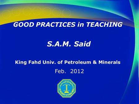 GOOD PRACTICES in TEACHING S.A.M. Said King Fahd Univ. of Petroleum & Minerals Feb. 2012.