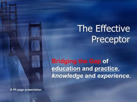 The Effective Preceptor Bridging the Gap of education and practice, knowledge and experience. A 44 page presentation.