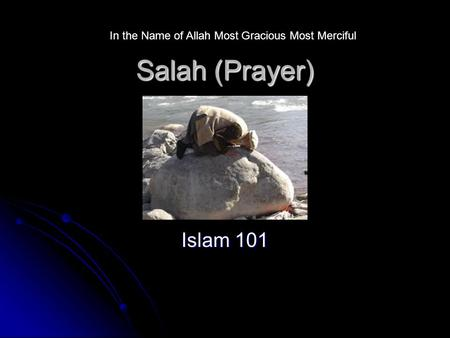 Salah (Prayer) Islam 101 In the Name of Allah Most Gracious Most Merciful.
