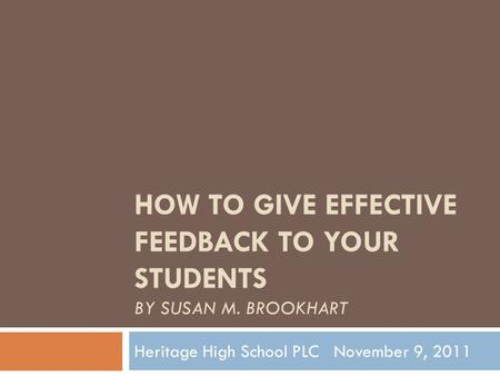 HOW TO GIVE EFFECTIVE FEEDBACK TO YOUR STUDENTS BY SUSAN M. BROOKHART Heritage High School PLC November 9, 2011.